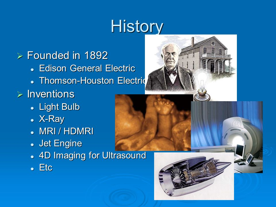 History  Founded in 1892 Edison General Electric Edison General Electric Thomson-Houston Electric Thomson-Houston Electric  Inventions Light Bulb Li