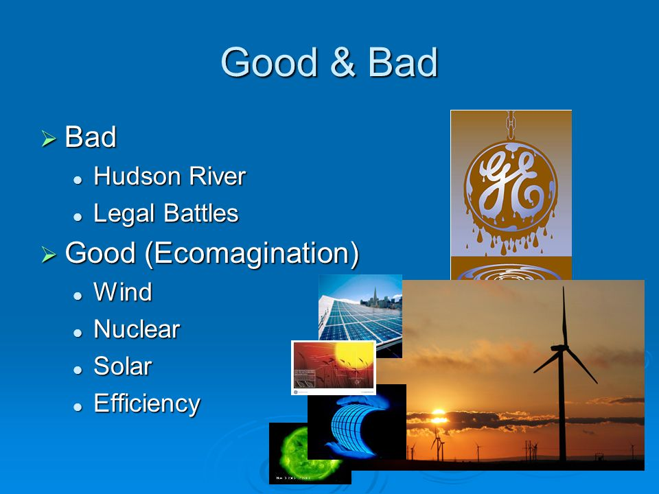 Good & Bad  Bad Hudson River Hudson River Legal Battles Legal Battles  Good (Ecomagination) Wind Wind Nuclear Nuclear Solar Solar Efficiency Efficie