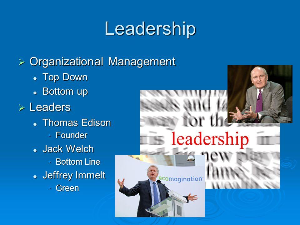 Leadership  Organizational Management Top Down Top Down Bottom up Bottom up  Leaders Thomas Edison Thomas Edison FounderFounder Jack Welch Jack Welc