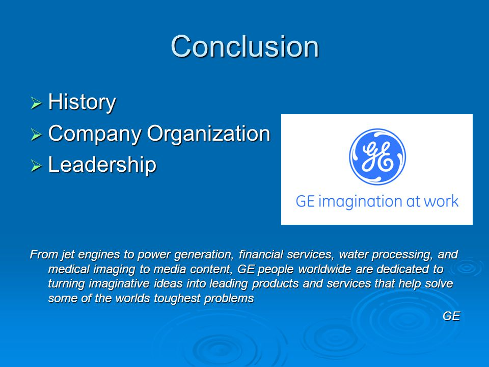Conclusion  History  Company Organization  Leadership From jet engines to power generation, financial services, water processing, and medical imagi
