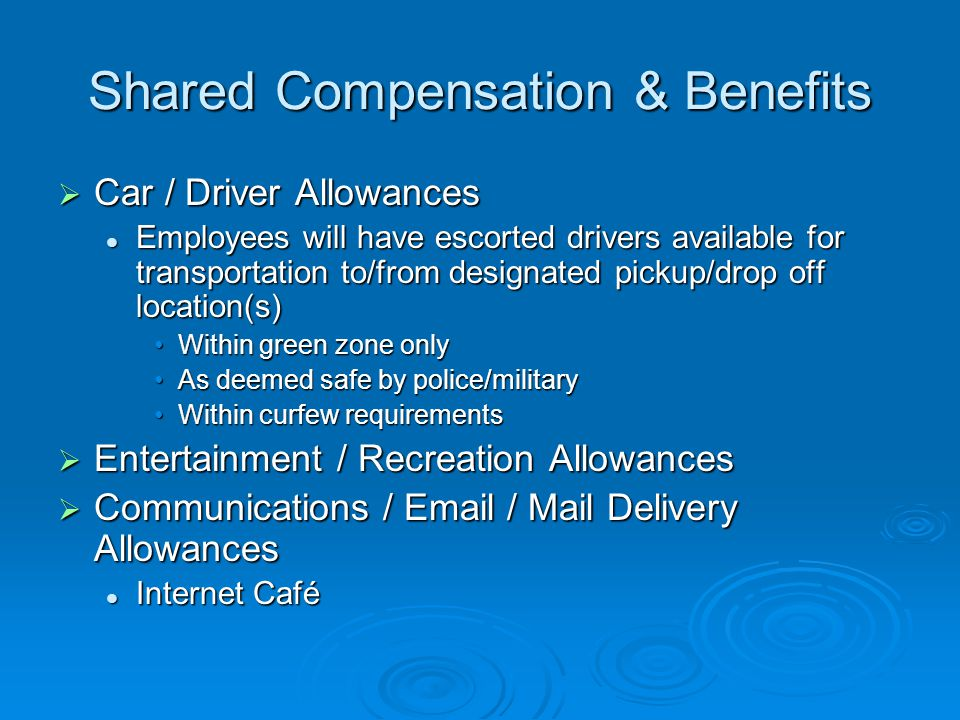 Shared Compensation & Benefits  Car / Driver Allowances Employees will have escorted drivers available for transportation to/from designated pickup/drop off location(s) Employees will have escorted drivers available for transportation to/from designated pickup/drop off location(s) Within green zone onlyWithin green zone only As deemed safe by police/militaryAs deemed safe by police/military Within curfew requirementsWithin curfew requirements  Entertainment / Recreation Allowances  Communications /  / Mail Delivery Allowances Internet Café Internet Café