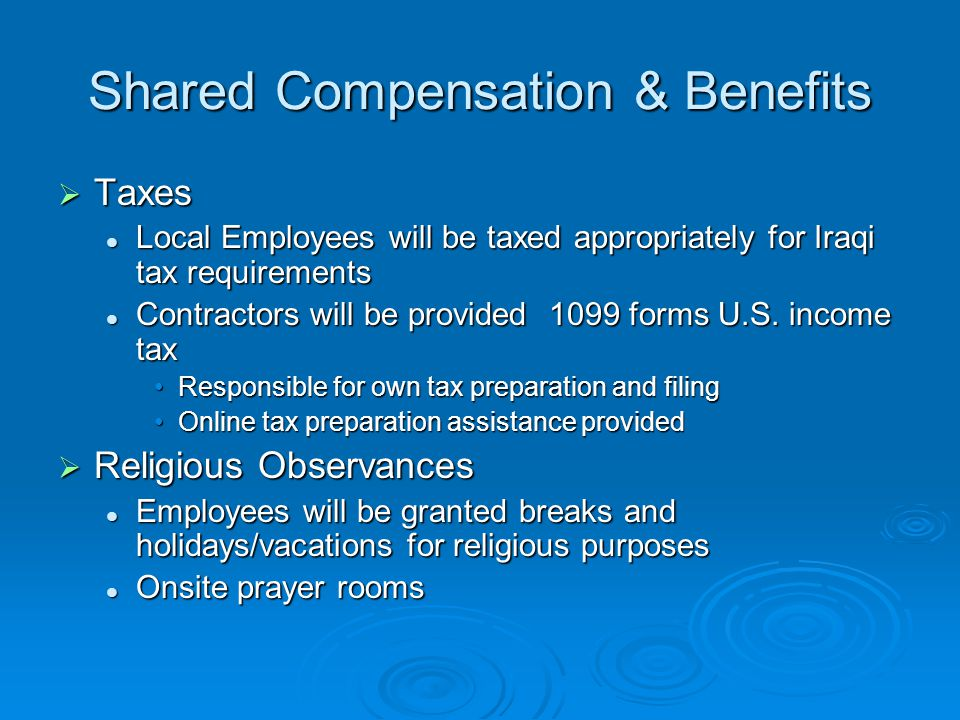 Shared Compensation & Benefits  Taxes Local Employees will be taxed appropriately for Iraqi tax requirements Local Employees will be taxed appropriately for Iraqi tax requirements Contractors will be provided 1099 forms U.S.
