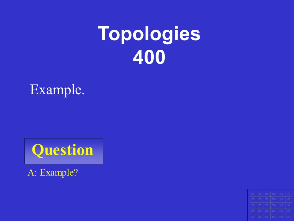 Question 100 200 300 400 500 Topologies 300 A: Example Example