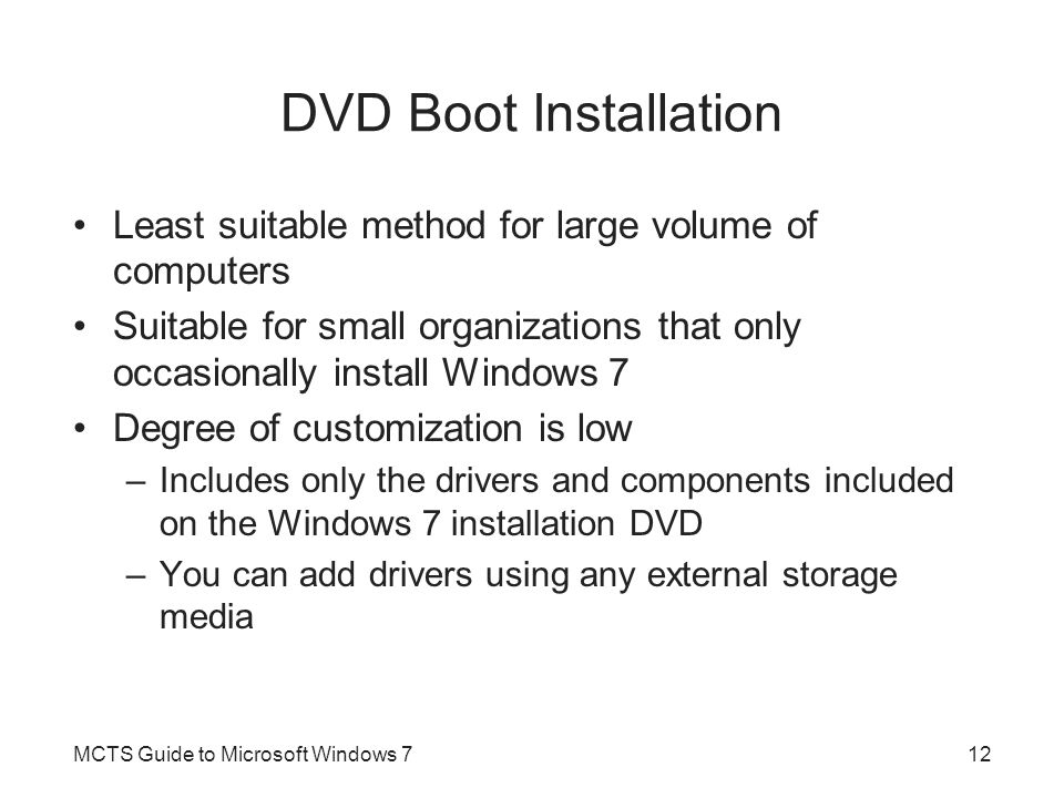 DVD Boot Installation Least suitable method for large volume of computers Suitable for small organizations that only occasionally install Windows 7 De