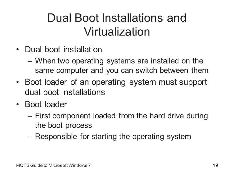 Dual Boot Installations and Virtualization Dual boot installation –When two operating systems are installed on the same computer and you can switch be