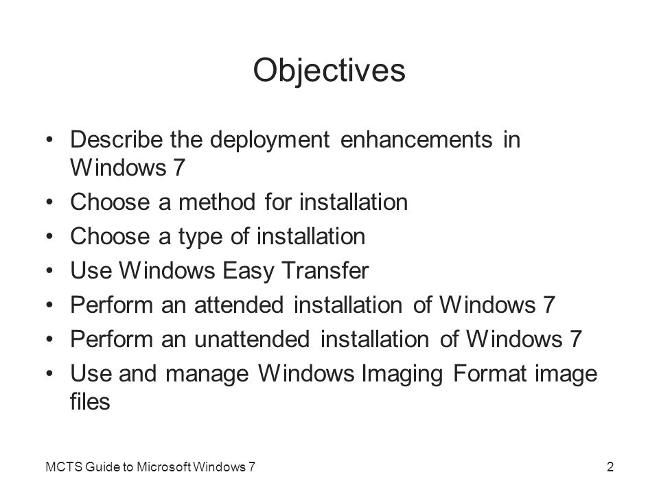 Objectives Describe the deployment enhancements in Windows 7 Choose a method for installation Choose a type of installation Use Windows Easy Transfer