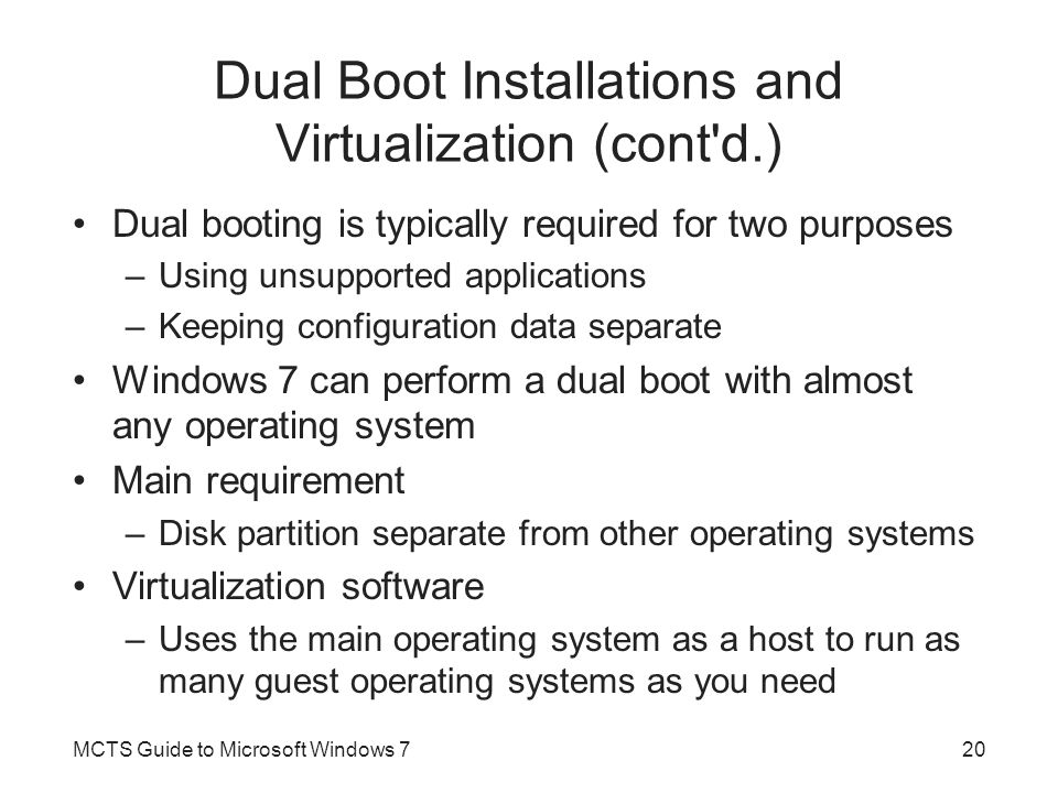 Dual Boot Installations and Virtualization (cont'd.) Dual booting is typically required for two purposes –Using unsupported applications –Keeping conf
