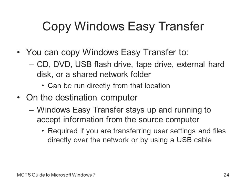 Copy Windows Easy Transfer You can copy Windows Easy Transfer to: –CD, DVD, USB flash drive, tape drive, external hard disk, or a shared network folde
