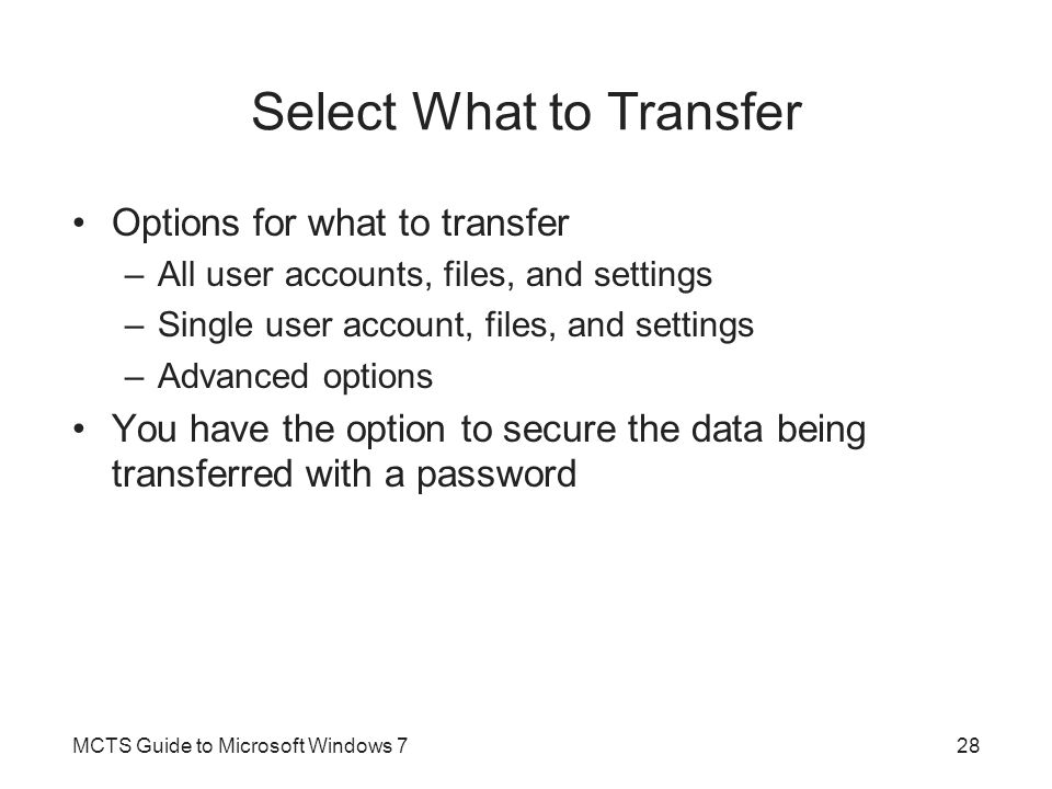 Select What to Transfer Options for what to transfer –All user accounts, files, and settings –Single user account, files, and settings –Advanced optio