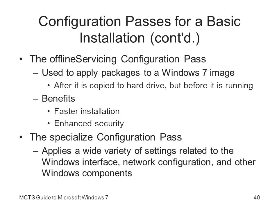 Configuration Passes for a Basic Installation (cont'd.) The offlineServicing Configuration Pass –Used to apply packages to a Windows 7 image After it