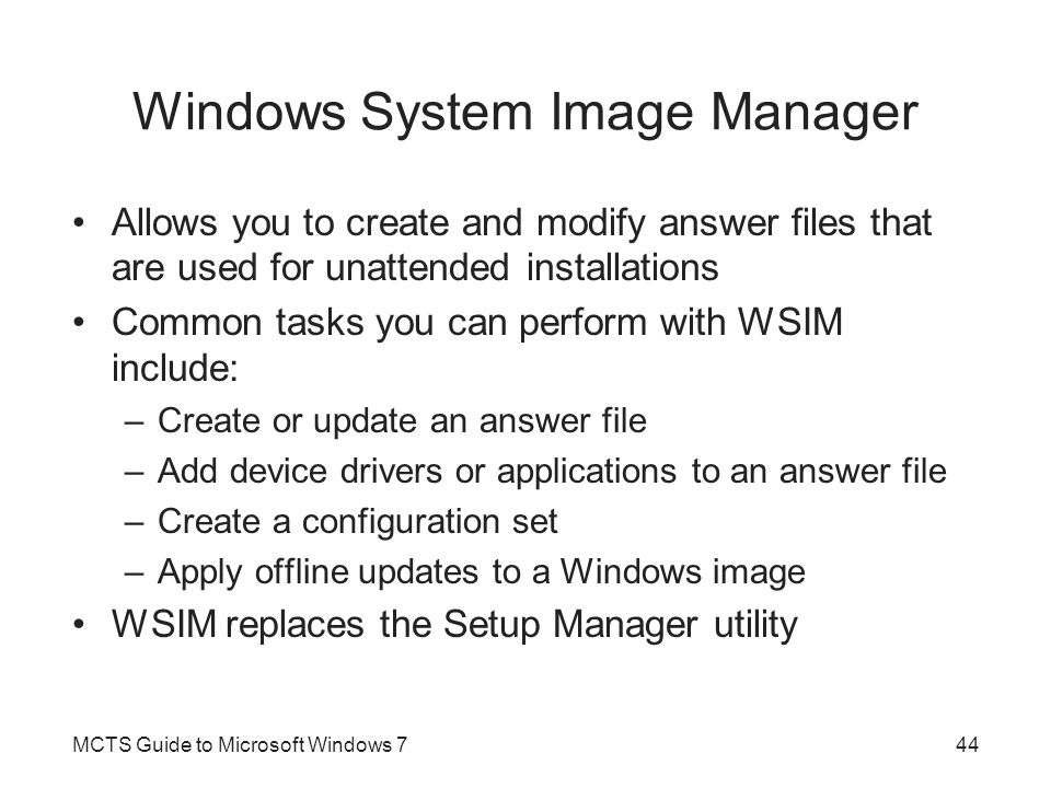 Windows System Image Manager Allows you to create and modify answer files that are used for unattended installations Common tasks you can perform with