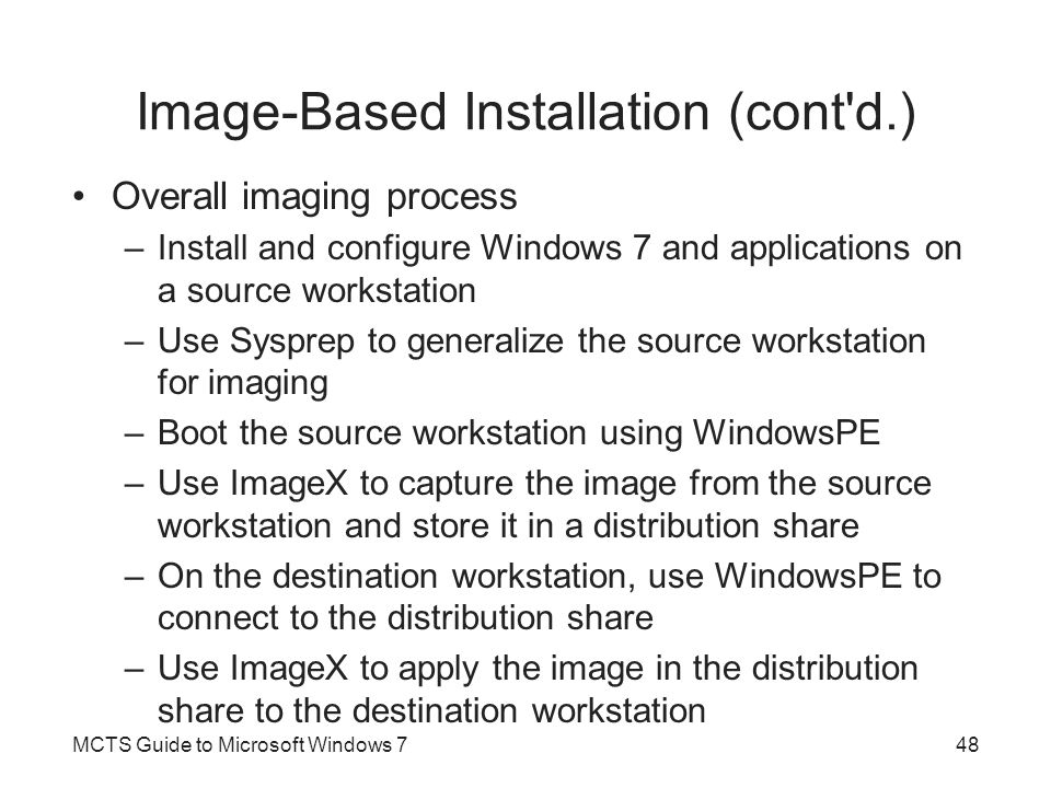 Image-Based Installation (cont'd.) Overall imaging process –Install and configure Windows 7 and applications on a source workstation –Use Sysprep to g