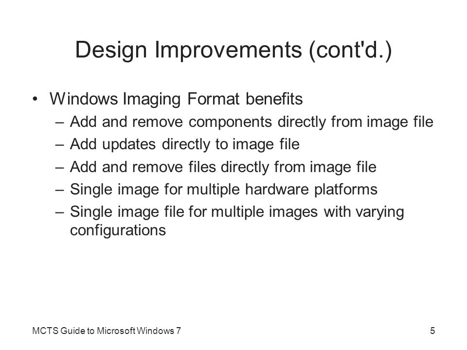 Design Improvements (cont d.) XML-Based Answer Files –Windows 7 uses a single XML-based answer file to perform automated installations –Windows System Image Manager (WSIM) Create and edit answer files for Windows 7 installation Installation Scripts –Can be used to automate installation tasks Ensures they are performed same way each time MCTS Guide to Microsoft Windows 76