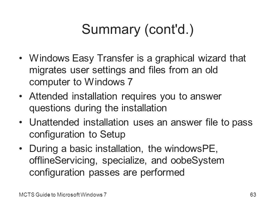 Summary (cont'd.) Windows Easy Transfer is a graphical wizard that migrates user settings and files from an old computer to Windows 7 Attended install