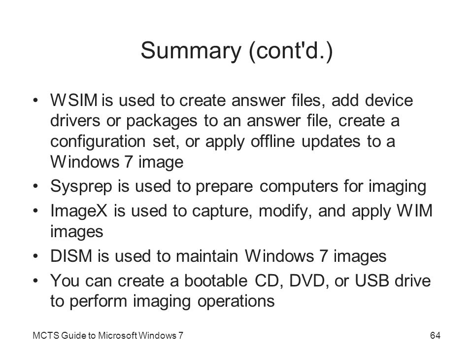 Summary (cont'd.) WSIM is used to create answer files, add device drivers or packages to an answer file, create a configuration set, or apply offline