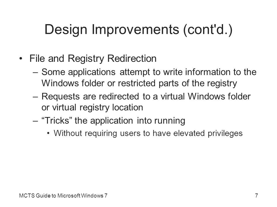 Design Improvements (cont'd.) File and Registry Redirection –Some applications attempt to write information to the Windows folder or restricted parts