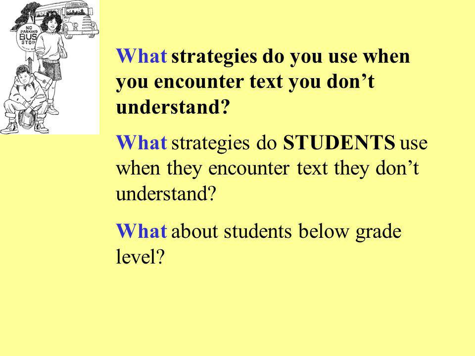 What strategies do you use when you encounter text you don't understand? What strategies do STUDENTS use when they encounter text they don't understan
