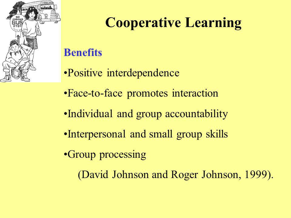 Cooperative Learning Benefits Positive interdependence Face-to-face promotes interaction Individual and group accountability Interpersonal and small g
