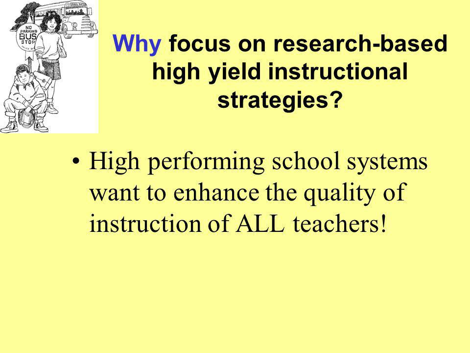 Why focus on research-based high yield instructional strategies? High performing school systems want to enhance the quality of instruction of ALL teac
