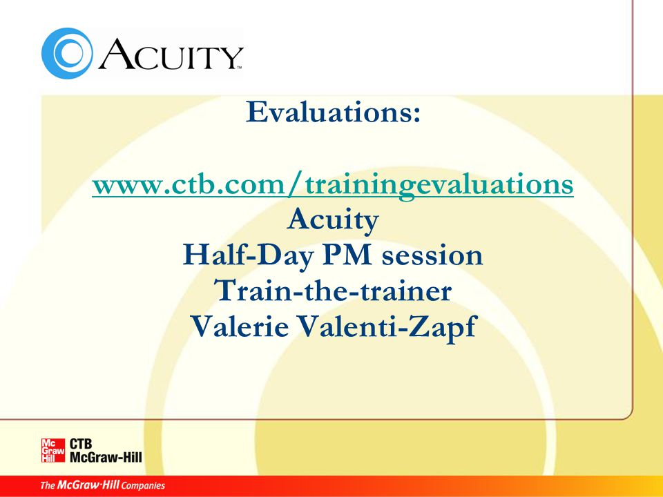 Evaluations: www.ctb.com/trainingevaluations Acuity Half-Day PM session Train-the-trainer Valerie Valenti-Zapf www.ctb.com/trainingevaluations