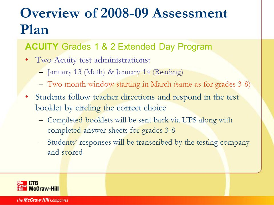 Overview of 2008-09 Assessment Plan ACUITY Grades 1 & 2 Extended Day Program Two Acuity test administrations: – January 13 (Math) & January 14 (Reading) – Two month window starting in March (same as for grades 3-8) Students follow teacher directions and respond in the test booklet by circling the correct choice – Completed booklets will be sent back via UPS along with completed answer sheets for grades 3-8 – Students' responses will be transcribed by the testing company and scored