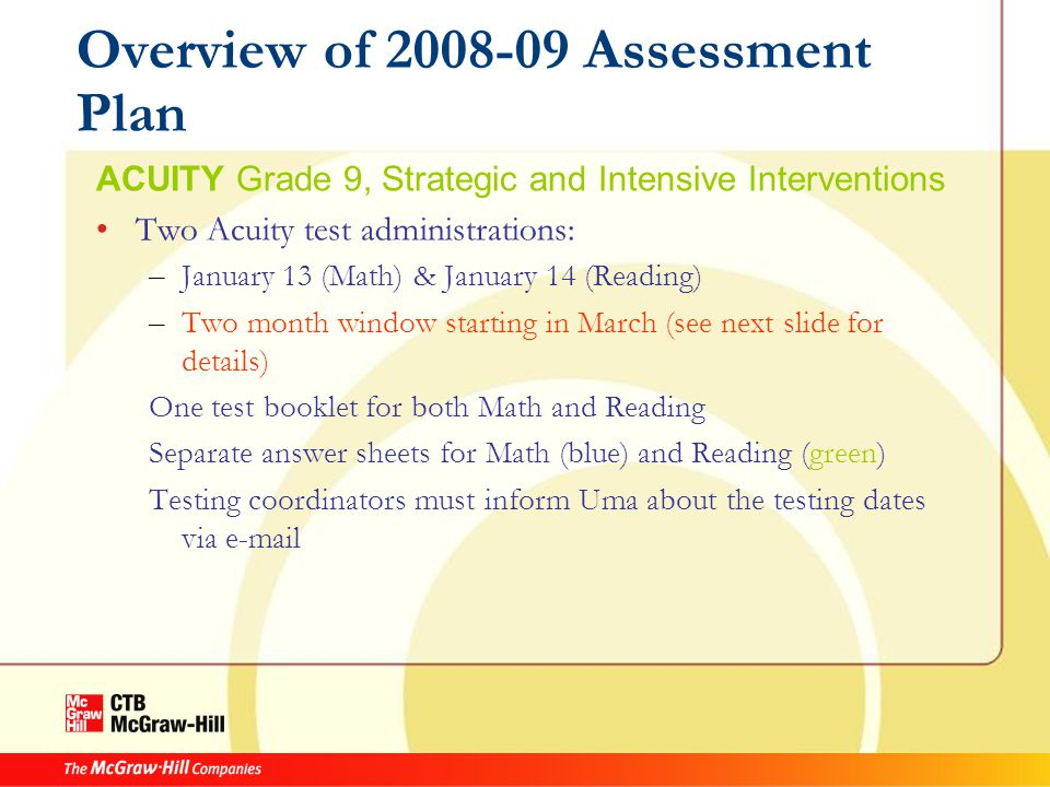 Overview of 2008-09 Assessment Plan ACUITY Grade 9, Strategic and Intensive Interventions Two Acuity test administrations: – January 13 (Math) & January 14 (Reading) – Two month window starting in March (see next slide for details) One test booklet for both Math and Reading Separate answer sheets for Math (blue) and Reading (green) Testing coordinators must inform Uma about the testing dates via e-mail