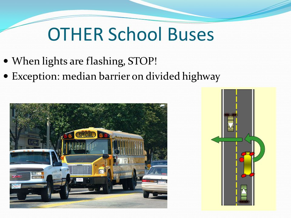 OTHER School Buses When lights are flashing, STOP! Exception: median barrier on divided highway