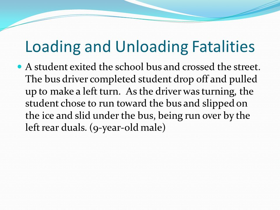 Loading and Unloading Fatalities A student exited the school bus and crossed the street. The bus driver completed student drop off and pulled up to ma