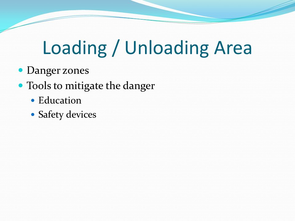 Loading / Unloading Area Danger zones Tools to mitigate the danger Education Safety devices