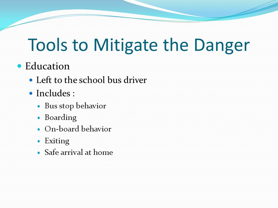 Tools to Mitigate the Danger Education Left to the school bus driver Includes : Bus stop behavior Boarding On-board behavior Exiting Safe arrival at h