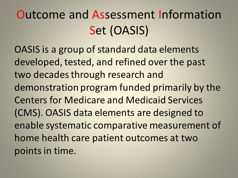 Outcome and Assessment Information Set (OASIS) OASIS is a group of standard data elements developed, tested, and refined over the past two decades thr
