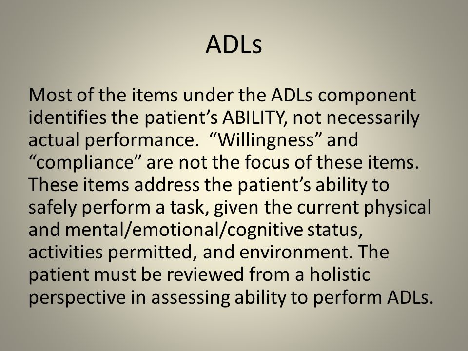 "ADLs Most of the items under the ADLs component identifies the patient's ABILITY, not necessarily actual performance. ""Willingness"" and ""compliance"" a"