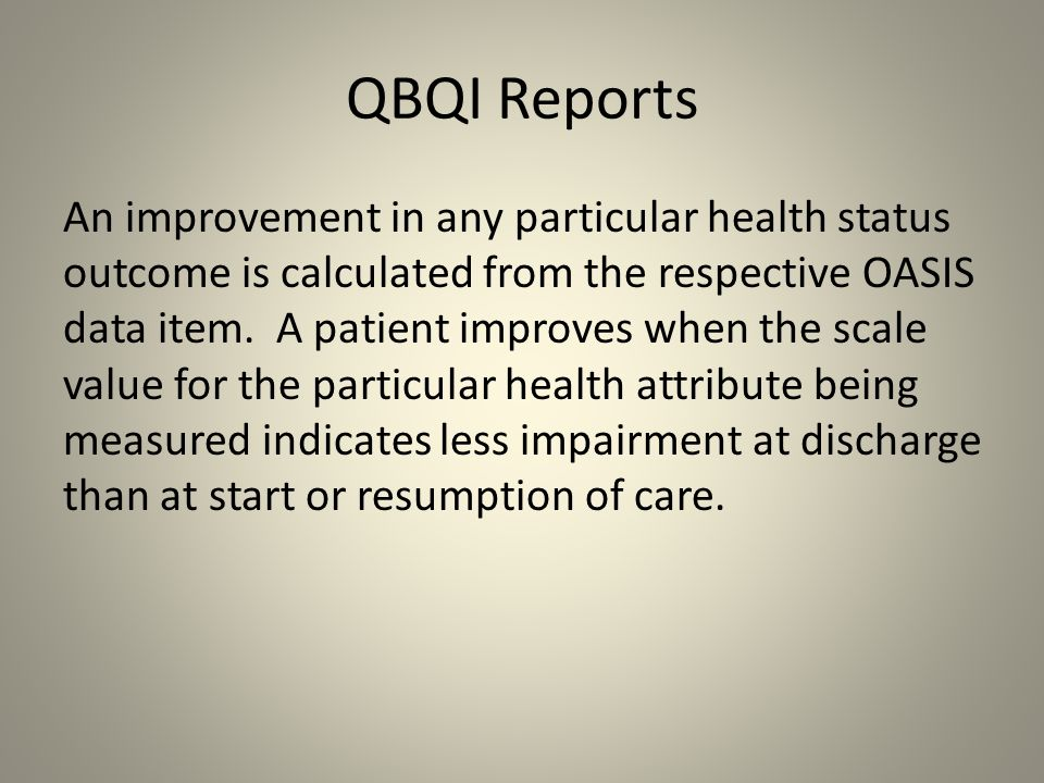 QBQI Reports An improvement in any particular health status outcome is calculated from the respective OASIS data item. A patient improves when the sca