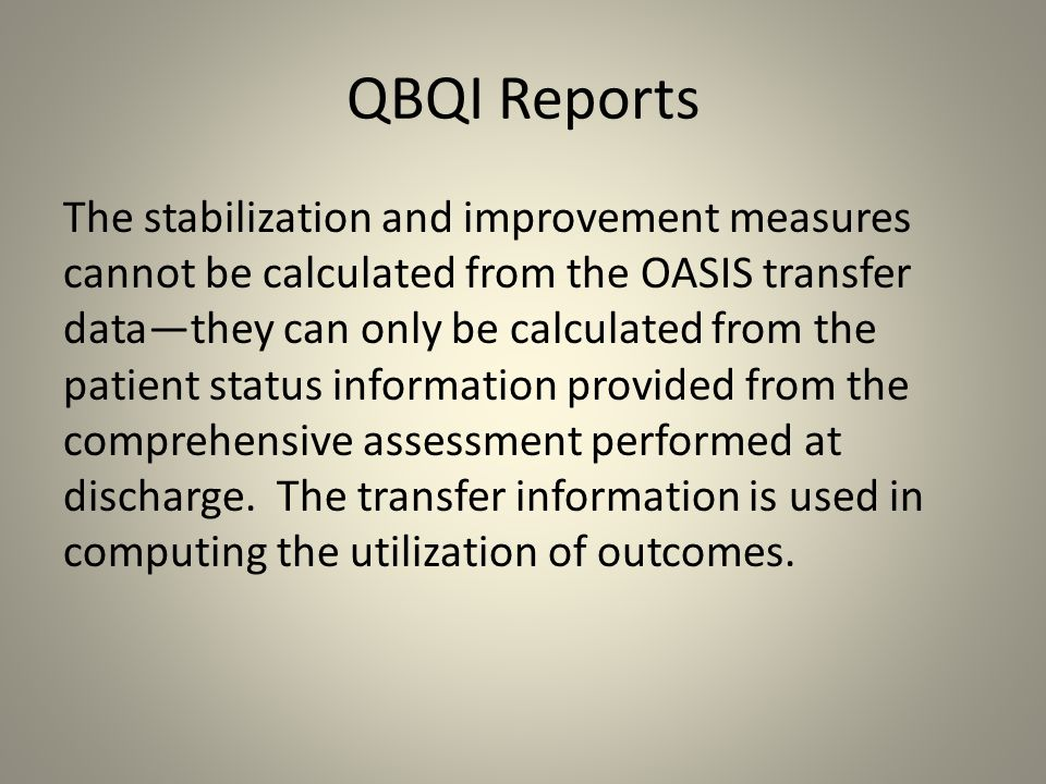 QBQI Reports The stabilization and improvement measures cannot be calculated from the OASIS transfer data—they can only be calculated from the patient