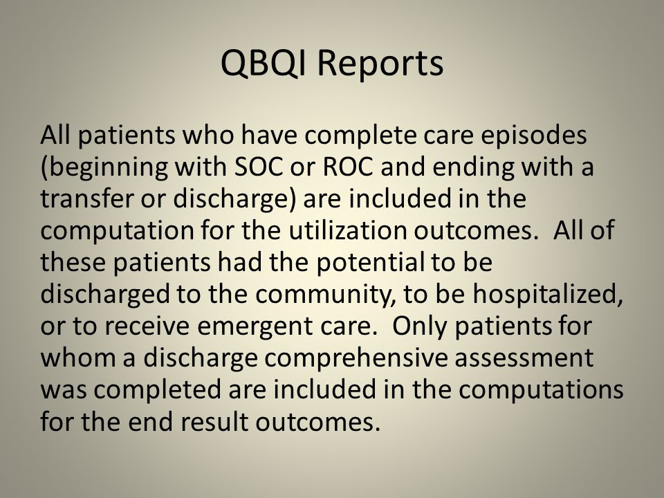 QBQI Reports All patients who have complete care episodes (beginning with SOC or ROC and ending with a transfer or discharge) are included in the comp