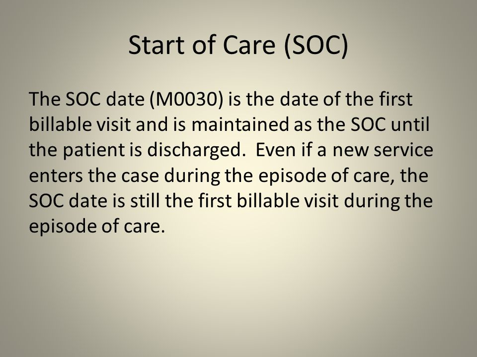 Start of Care (SOC) The SOC date (M0030) is the date of the first billable visit and is maintained as the SOC until the patient is discharged. Even if