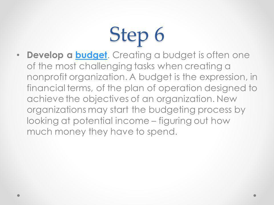 Step 6 Develop a budget. Creating a budget is often one of the most challenging tasks when creating a nonprofit organization. A budget is the expressi