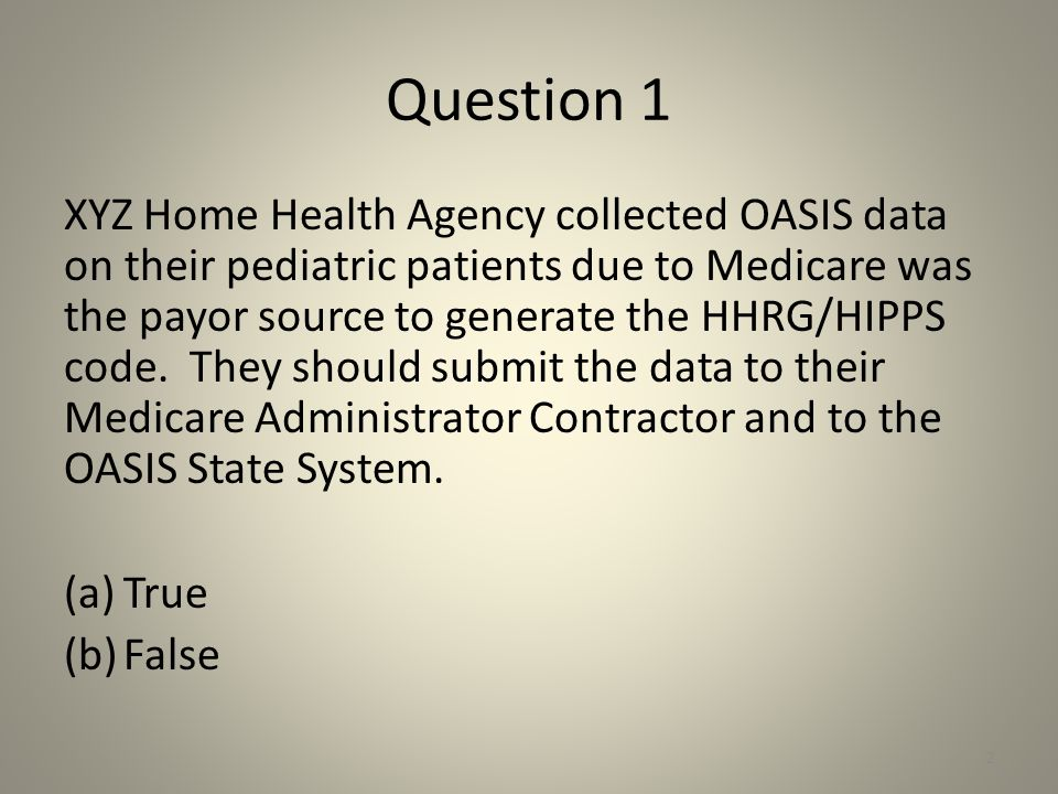 Question 1 XYZ Home Health Agency collected OASIS data on their pediatric patients due to Medicare was the payor source to generate the HHRG/HIPPS cod