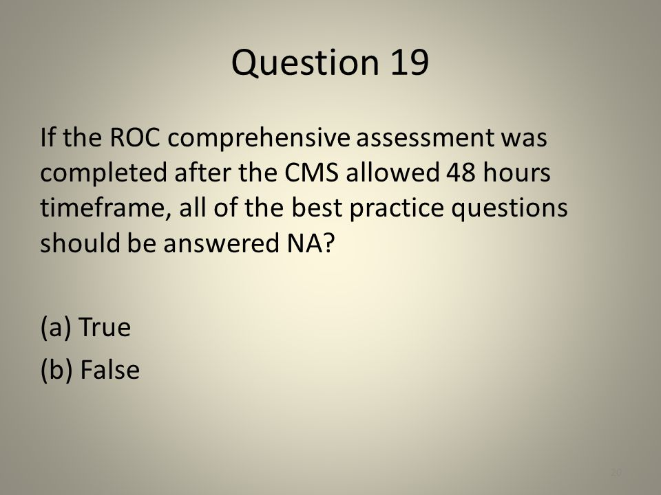 Question 19 If the ROC comprehensive assessment was completed after the CMS allowed 48 hours timeframe, all of the best practice questions should be a