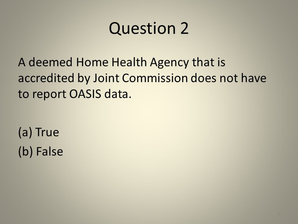 Question 2 A deemed Home Health Agency that is accredited by Joint Commission does not have to report OASIS data. (a) True (b) False 3