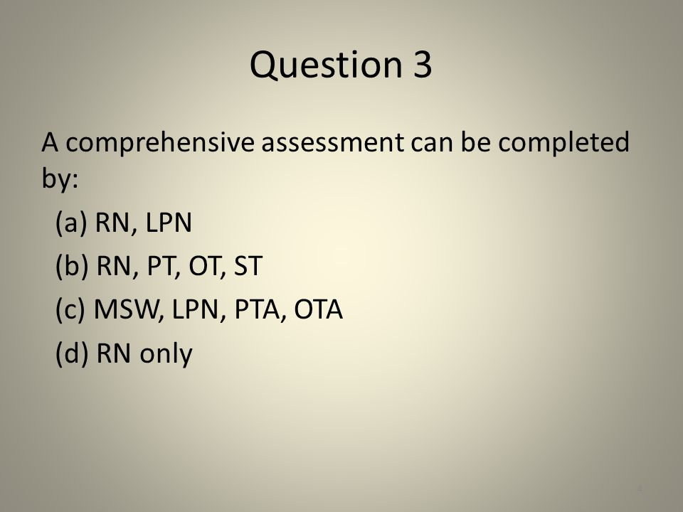 Question 3 A comprehensive assessment can be completed by: (a) RN, LPN (b) RN, PT, OT, ST (c) MSW, LPN, PTA, OTA (d) RN only 4