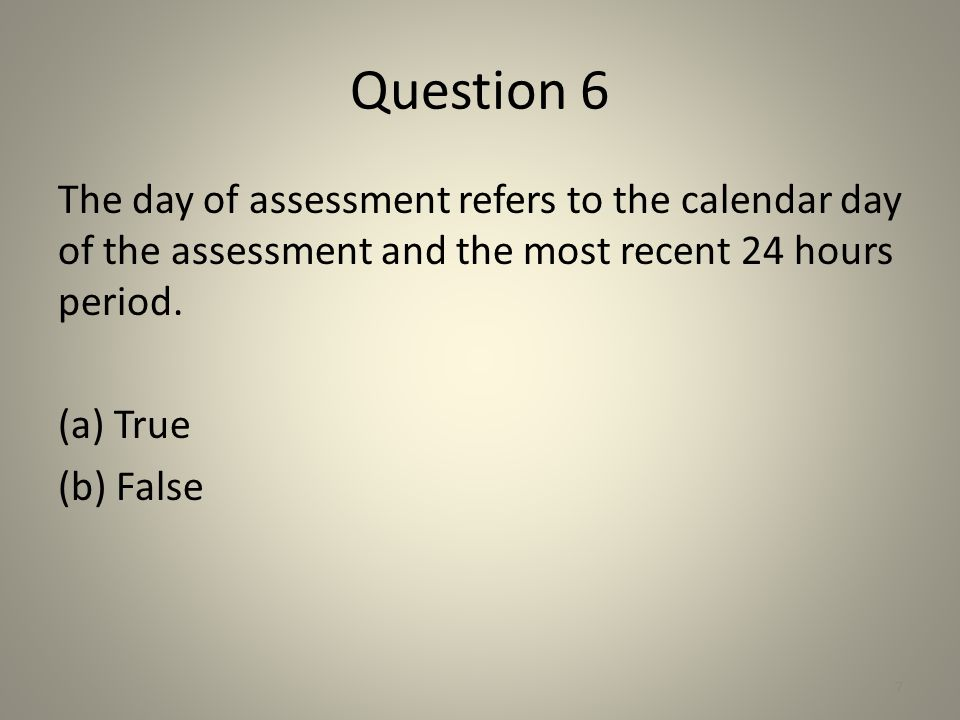 Question 6 The day of assessment refers to the calendar day of the assessment and the most recent 24 hours period. (a) True (b) False 7