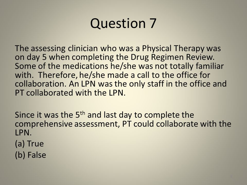 Question 7 The assessing clinician who was a Physical Therapy was on day 5 when completing the Drug Regimen Review. Some of the medications he/she was