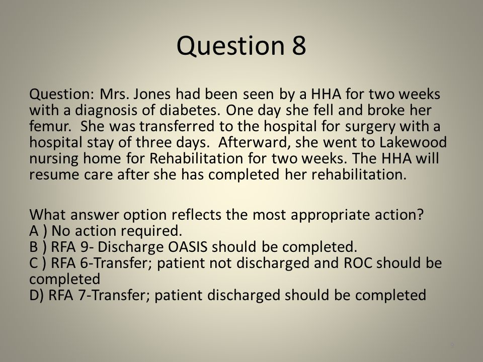 Question 8 Question: Mrs. Jones had been seen by a HHA for two weeks with a diagnosis of diabetes. One day she fell and broke her femur. She was trans