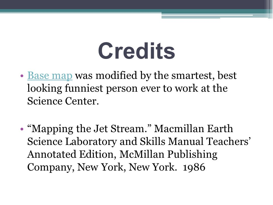 Credits Base map was modified by the smartest, best looking funniest person ever to work at the Science Center.Base map Mapping the Jet Stream. Macmillan Earth Science Laboratory and Skills Manual Teachers' Annotated Edition, McMillan Publishing Company, New York, New York.