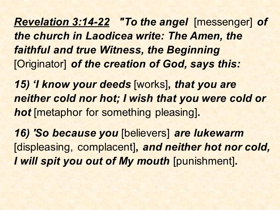 Revelation 3:14-22 To the angel [messenger] of the church in Laodicea write: The Amen, the faithful and true Witness, the Beginning [Originator] of the creation of God, says this: 15) 'I know your deeds [works], that you are neither cold nor hot; I wish that you were cold or hot [metaphor for something pleasing].