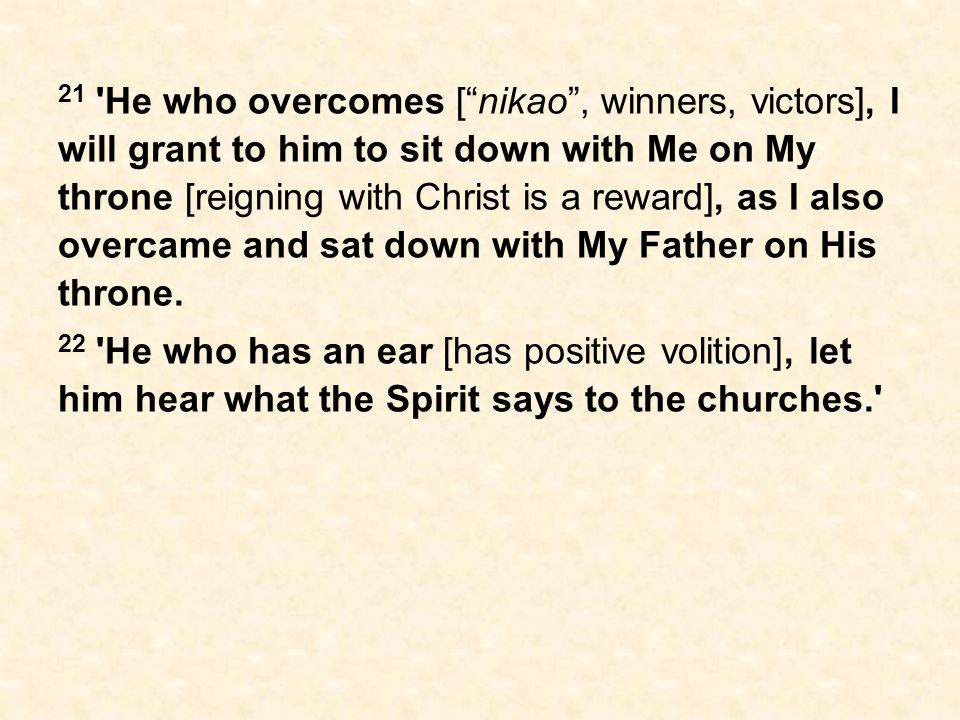21 He who overcomes [ nikao , winners, victors], I will grant to him to sit down with Me on My throne [reigning with Christ is a reward], as I also overcame and sat down with My Father on His throne.