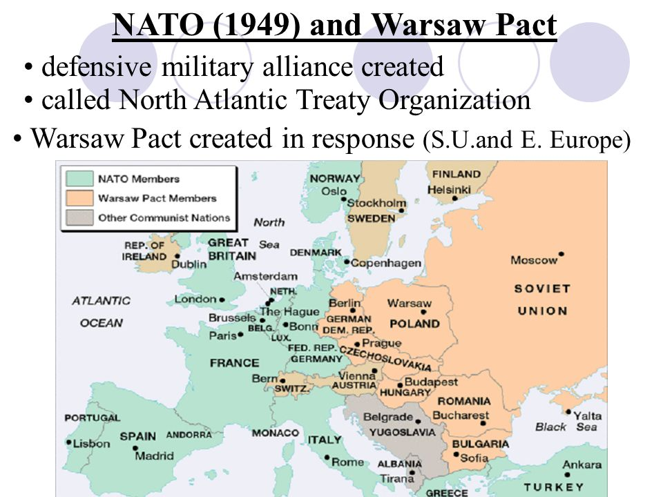 NATO (1949) and Warsaw Pact defensive military alliance created called North Atlantic Treaty Organization Warsaw Pact created in response (S.U.and E.