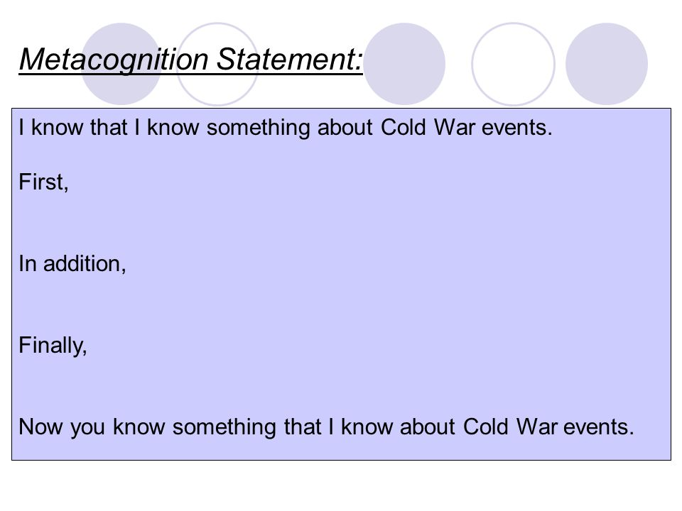 Metacognition Statement: I know that I know something about Cold War events. First, In addition, Finally, Now you know something that I know about Col