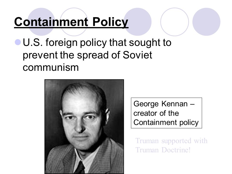 Containment Policy U.S. foreign policy that sought to prevent the spread of Soviet communism George Kennan – creator of the Containment policy Truman